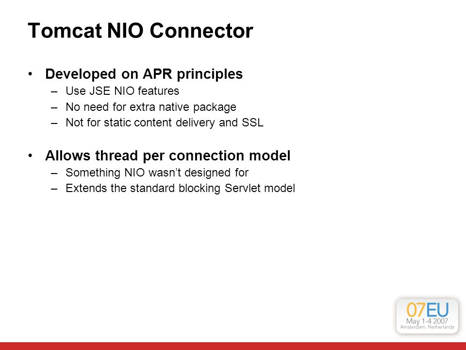 Tomcat NIO Connector Developed on APR principles –Use JSE NIO features –No need for extra native package –Not for static content delivery and SSL Allo
