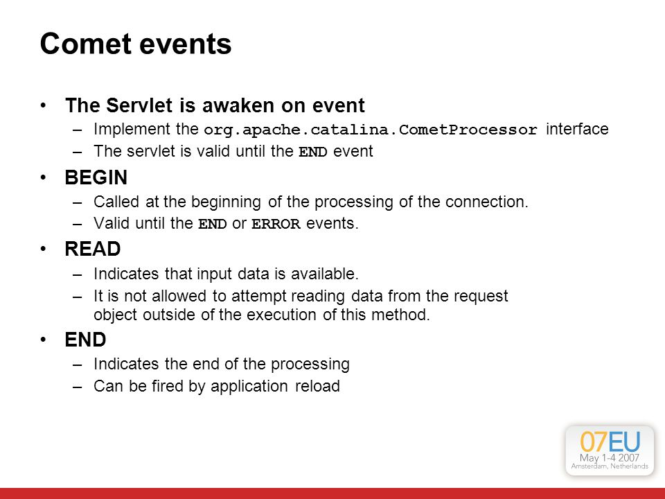 Comet events The Servlet is awaken on event –Implement the org.apache.catalina.CometProcessor interface –The servlet is valid until the END event BEGI