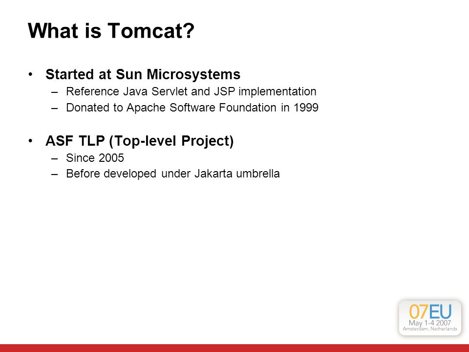 What is Tomcat? Started at Sun Microsystems –Reference Java Servlet and JSP implementation –Donated to Apache Software Foundation in 1999 ASF TLP (Top