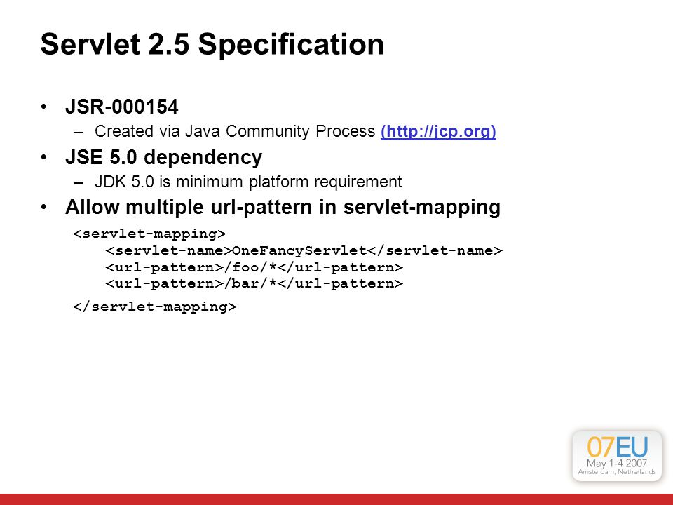 Servlet 2.5 Specification JSR-000154 –Created via Java Community Process (http://jcp.org) JSE 5.0 dependency –JDK 5.0 is minimum platform requirement Allow multiple url-pattern in servlet-mapping OneFancyServlet /foo/* /bar/*