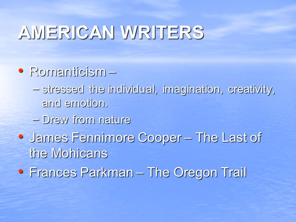 AMERICAN WRITERS Romanticism – Romanticism – – stressed the individual, imagination, creativity, and emotion.