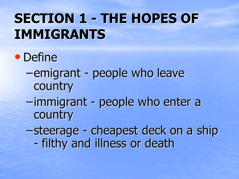 SECTION 1 - THE HOPES OF IMMIGRANTS Define Define –emigrant - people who leave country –immigrant - people who enter a country –steerage - cheapest deck on a ship - filthy and illness or death