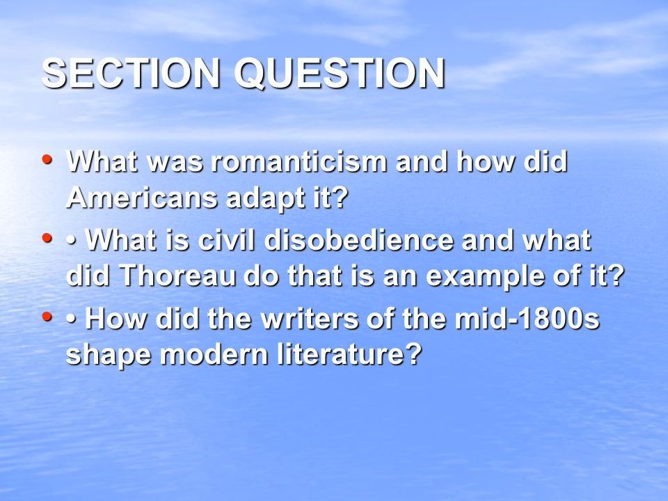 SECTION QUESTION What was romanticism and how did Americans adapt it? What was romanticism and how did Americans adapt it? What is civil disobedience