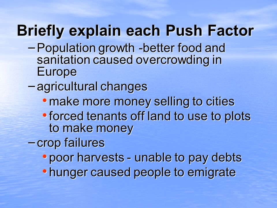 Briefly explain each Push Factor – Population growth -better food and sanitation caused overcrowding in Europe – agricultural changes make more money selling to cities make more money selling to cities forced tenants off land to use to plots to make money forced tenants off land to use to plots to make money – crop failures poor harvests - unable to pay debts poor harvests - unable to pay debts hunger caused people to emigrate hunger caused people to emigrate