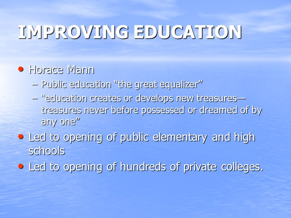 IMPROVING EDUCATION Horace Mann Horace Mann –Public education the great equalizer – education creates or develops new treasures— treasures never before possessed or dreamed of by any one Led to opening of public elementary and high schools Led to opening of public elementary and high schools Led to opening of hundreds of private colleges.
