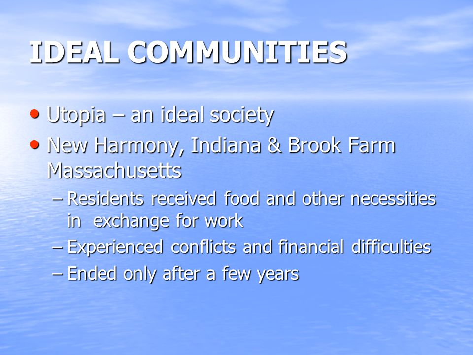 IDEAL COMMUNITIES Utopia – an ideal society Utopia – an ideal society New Harmony, Indiana & Brook Farm Massachusetts New Harmony, Indiana & Brook Far