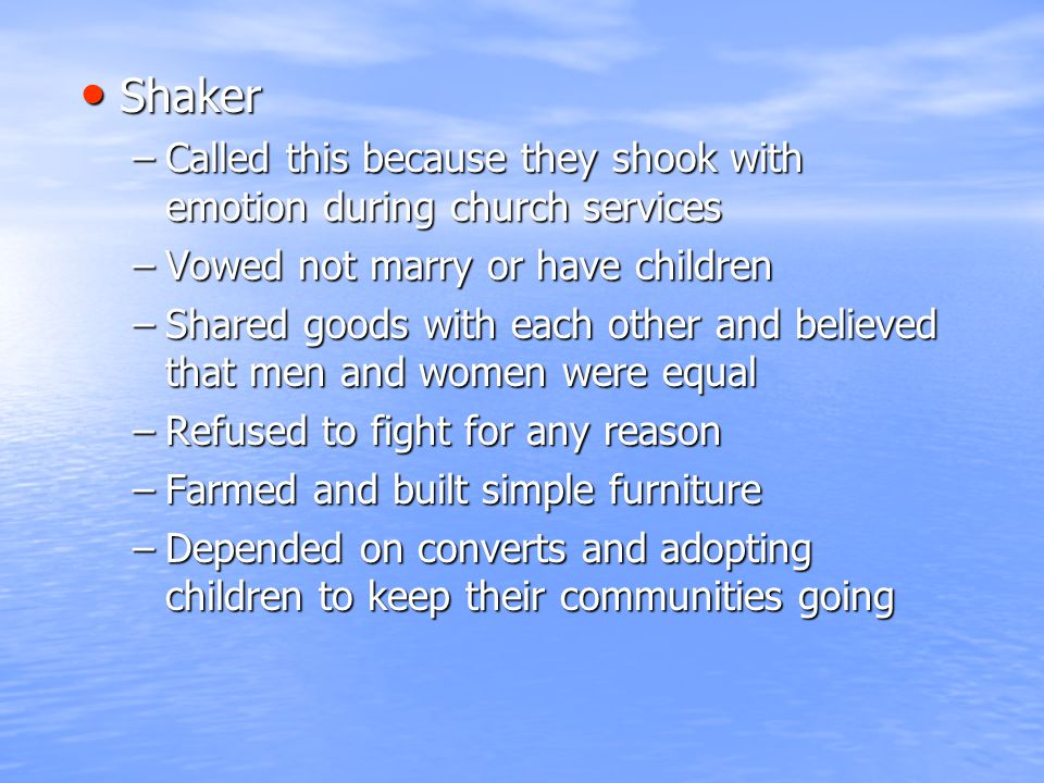 Shaker Shaker –Called this because they shook with emotion during church services –Vowed not marry or have children –Shared goods with each other and
