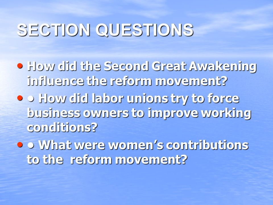 SECTION QUESTIONS How did the Second Great Awakening influence the reform movement? How did the Second Great Awakening influence the reform movement?