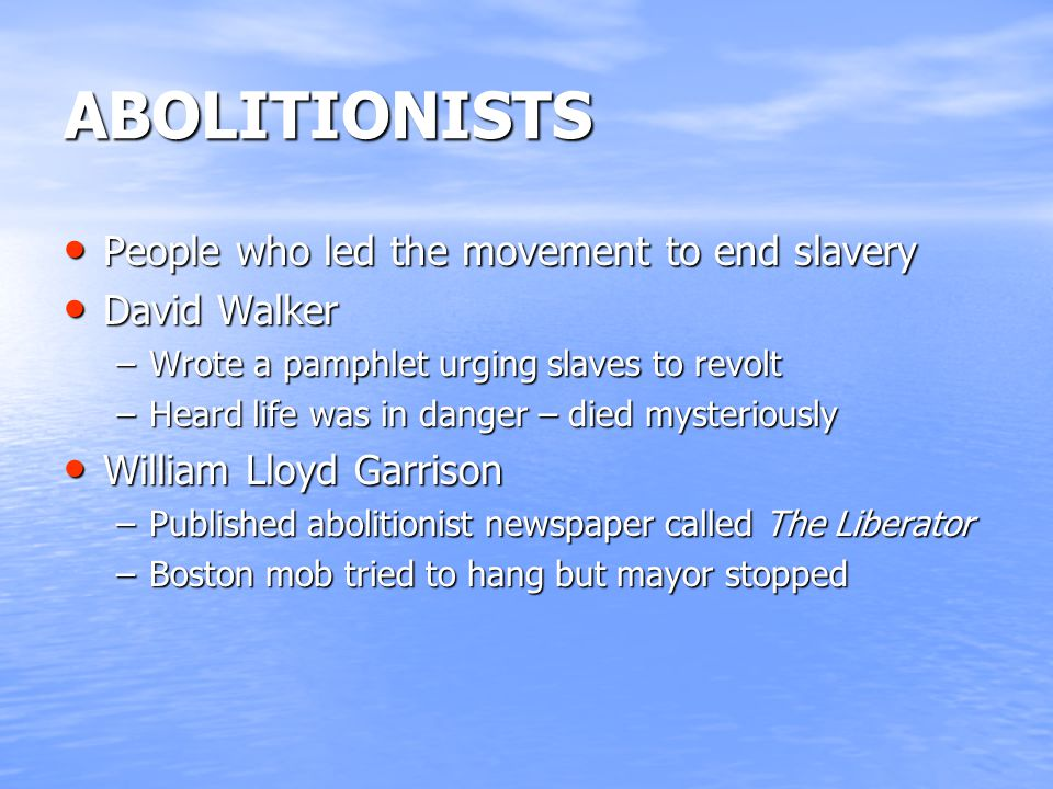 ABOLITIONISTS People who led the movement to end slavery People who led the movement to end slavery David Walker David Walker –Wrote a pamphlet urging