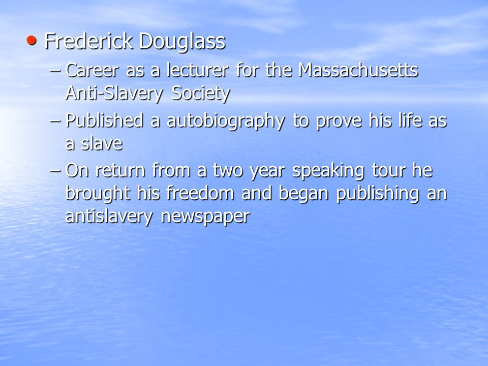 Frederick Douglass Frederick Douglass –Career as a lecturer for the Massachusetts Anti-Slavery Society –Published a autobiography to prove his life as