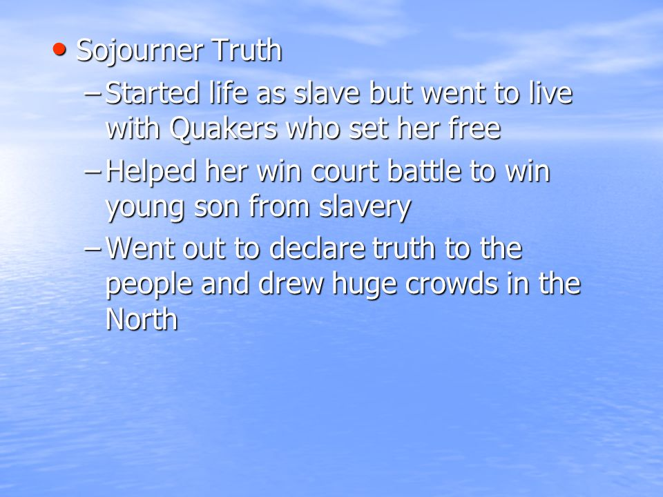 Sojourner Truth Sojourner Truth –Started life as slave but went to live with Quakers who set her free –Helped her win court battle to win young son from slavery –Went out to declare truth to the people and drew huge crowds in the North