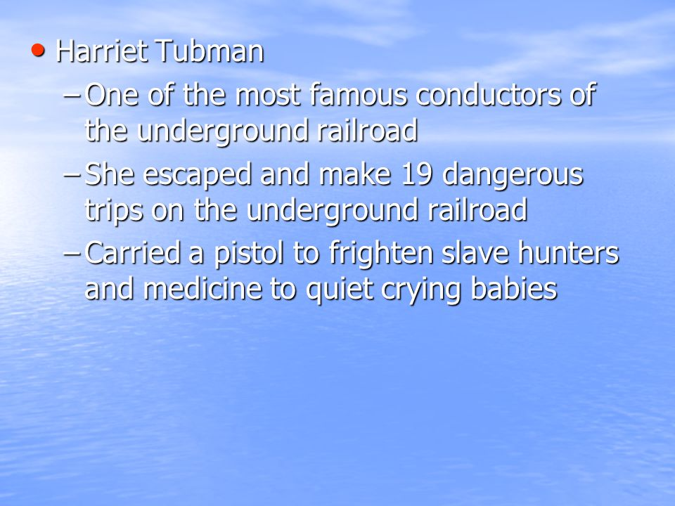 Harriet Tubman Harriet Tubman –One of the most famous conductors of the underground railroad –She escaped and make 19 dangerous trips on the undergrou