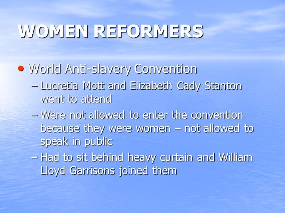 WOMEN REFORMERS World Anti-slavery Convention World Anti-slavery Convention –Lucretia Mott and Elizabeth Cady Stanton went to attend –Were not allowed