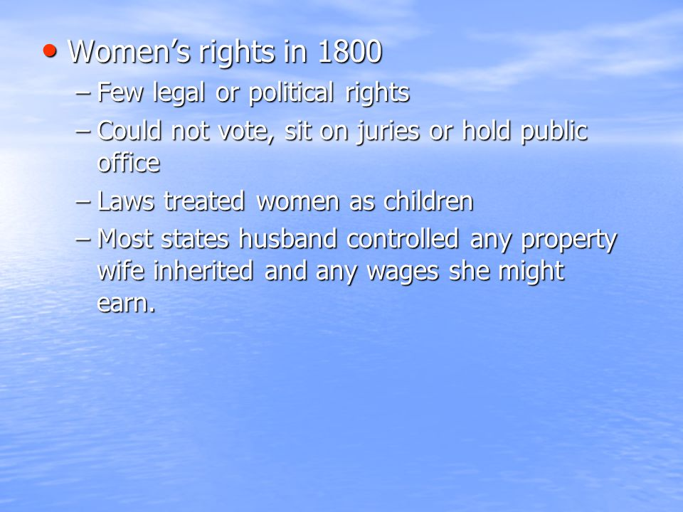 Women's rights in 1800 Women's rights in 1800 –Few legal or political rights –Could not vote, sit on juries or hold public office –Laws treated women