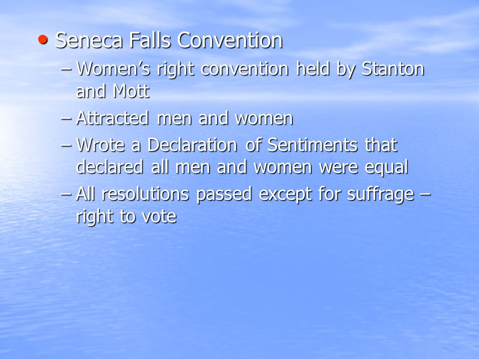 Seneca Falls Convention Seneca Falls Convention –Women's right convention held by Stanton and Mott –Attracted men and women –Wrote a Declaration of Sentiments that declared all men and women were equal –All resolutions passed except for suffrage – right to vote