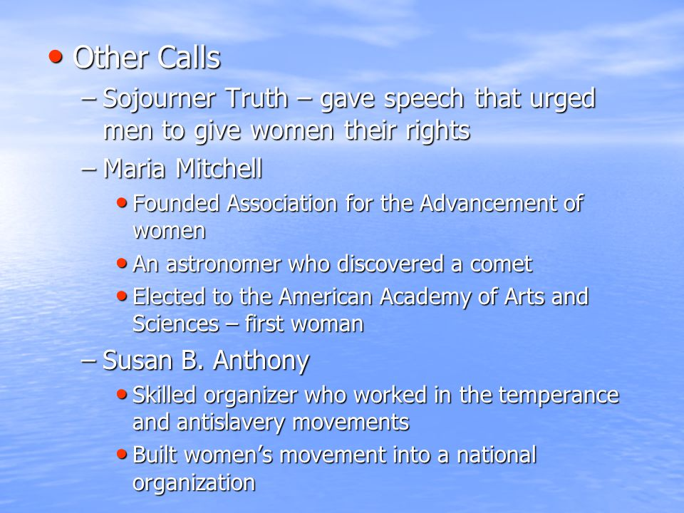 Other Calls Other Calls –Sojourner Truth – gave speech that urged men to give women their rights –Maria Mitchell Founded Association for the Advanceme