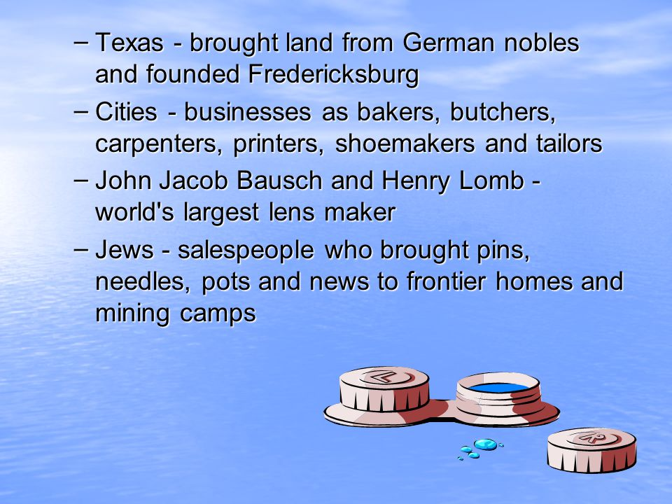 – Texas - brought land from German nobles and founded Fredericksburg – Cities - businesses as bakers, butchers, carpenters, printers, shoemakers and t