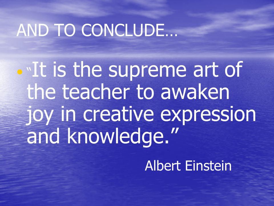 AND TO CONCLUDE… It is the supreme art of the teacher to awaken joy in creative expression and knowledge. Albert Einstein