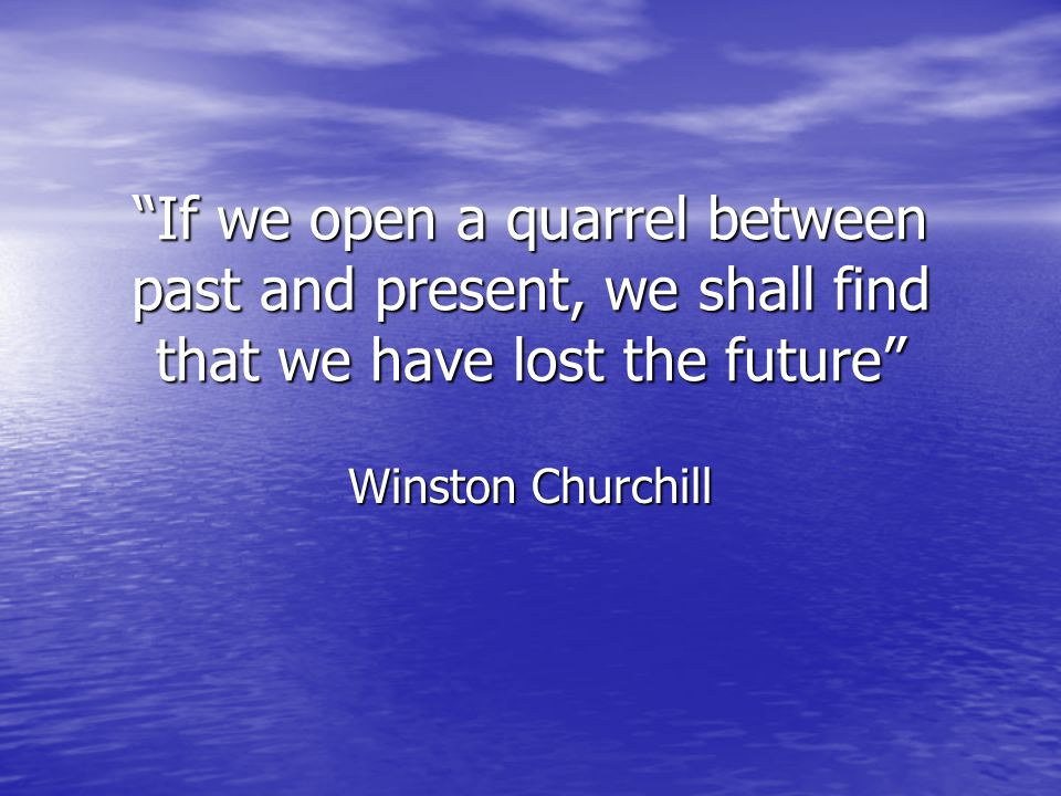 If we open a quarrel between past and present, we shall find that we have lost the future Winston Churchill