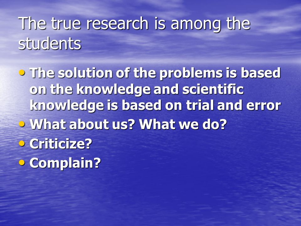 The true research is among the students The solution of the problems is based on the knowledge and scientific knowledge is based on trial and error The solution of the problems is based on the knowledge and scientific knowledge is based on trial and error What about us.