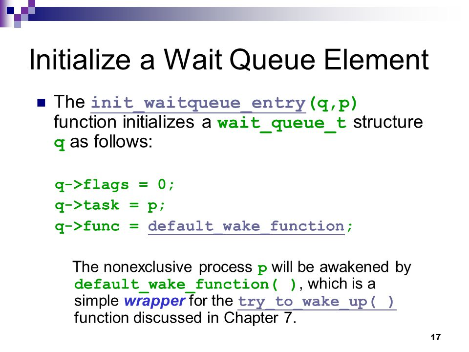 17 Initialize a Wait Queue Element The init_waitqueue_entry(q,p) function initializes a wait_queue_t structure q as follows: init_waitqueue_entry q->flags = 0; q->task = p; q->func = default_wake_function;default_wake_function The nonexclusive process p will be awakened by default_wake_function( ), which is a simple wrapper for the try_to_wake_up( ) function discussed in Chapter 7.