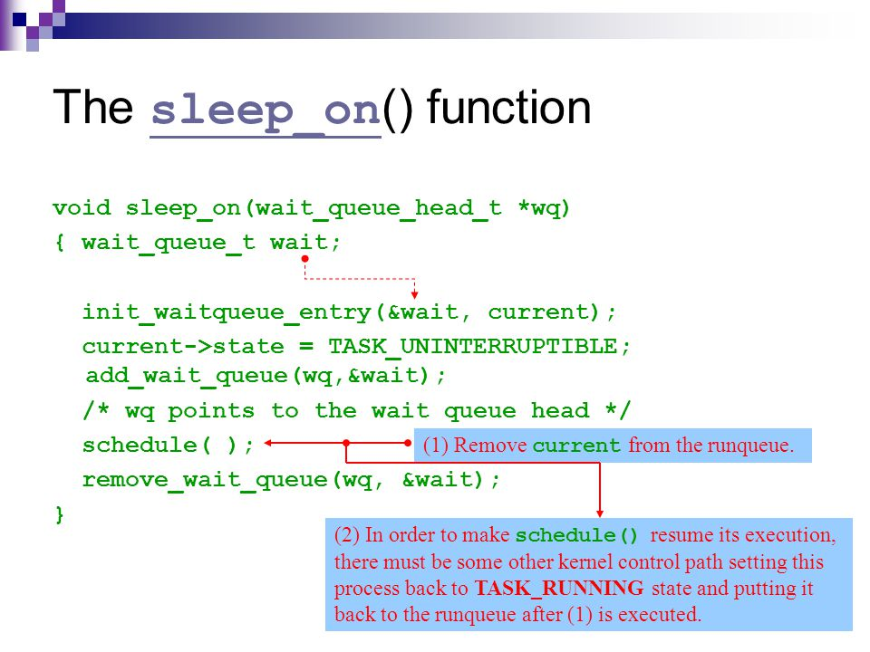 22 The sleep_on () function sleep_on void sleep_on(wait_queue_head_t *wq) { wait_queue_t wait; init_waitqueue_entry(&wait, current); current->state = TASK_UNINTERRUPTIBLE; add_wait_queue(wq,&wait); /* wq points to the wait queue head */ schedule( ); remove_wait_queue(wq, &wait); } (1) Remove current from the runqueue.