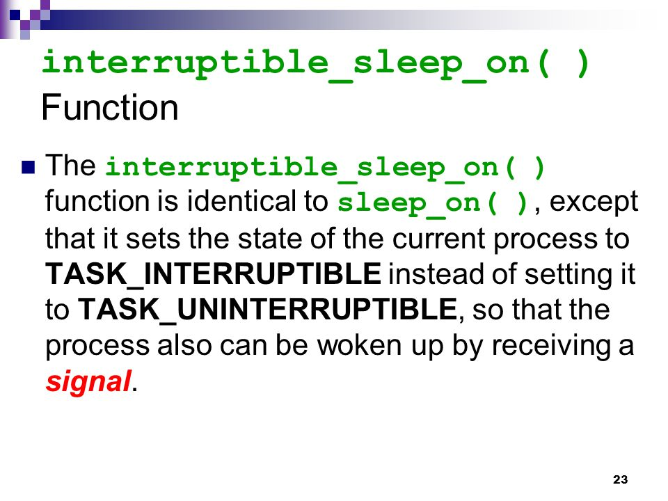 23 interruptible_sleep_on( ) Function The interruptible_sleep_on( ) function is identical to sleep_on( ), except that it sets the state of the current process to TASK_INTERRUPTIBLE instead of setting it to TASK_UNINTERRUPTIBLE, so that the process also can be woken up by receiving a signal.