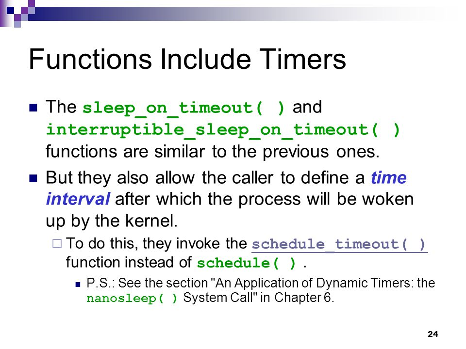 24 Functions Include Timers The sleep_on_timeout( ) and interruptible_sleep_on_timeout( ) functions are similar to the previous ones.