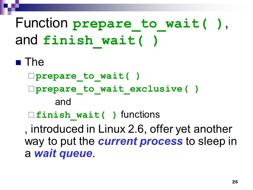 25 Function prepare_to_wait( ), and finish_wait( ) The  prepare_to_wait( )  prepare_to_wait_exclusive( ) and  finish_wait( ) functions, introduced in Linux 2.6, offer yet another way to put the current process to sleep in a wait queue.