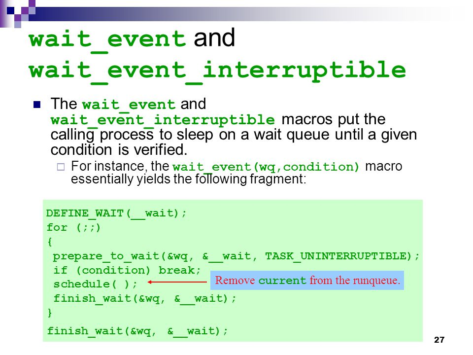 27 wait_event and wait_event_interruptible The wait_event and wait_event_interruptible macros put the calling process to sleep on a wait queue until a given condition is verified.