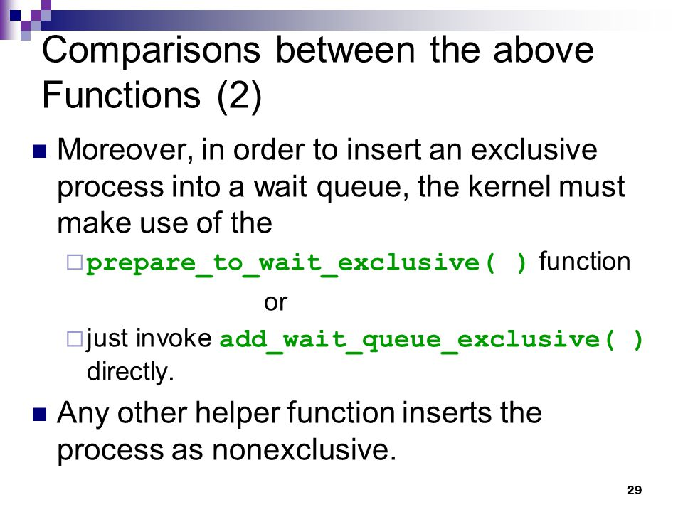 29 Comparisons between the above Functions (2) Moreover, in order to insert an exclusive process into a wait queue, the kernel must make use of the  prepare_to_wait_exclusive( ) function or  just invoke add_wait_queue_exclusive( ) directly.