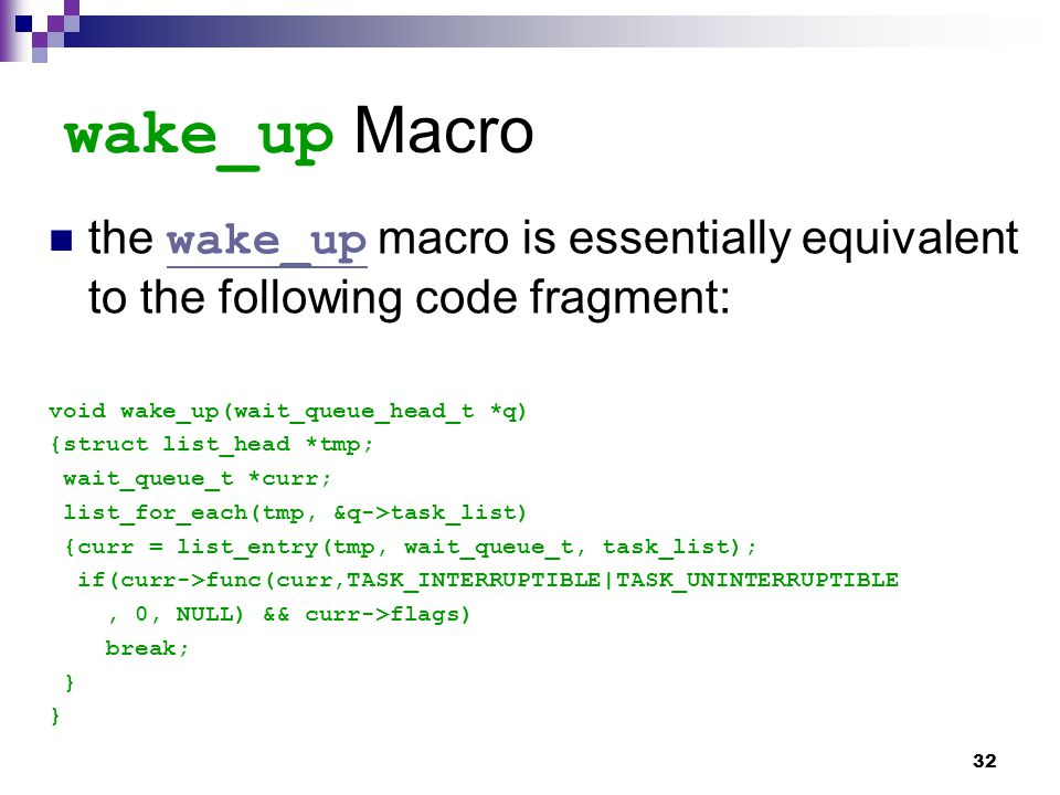32 wake_up Macro the wake_up macro is essentially equivalent to the following code fragment: wake_up void wake_up(wait_queue_head_t *q) {struct list_head *tmp; wait_queue_t *curr; list_for_each(tmp, &q->task_list) {curr = list_entry(tmp, wait_queue_t, task_list); if(curr->func(curr,TASK_INTERRUPTIBLE|TASK_UNINTERRUPTIBLE, 0, NULL) && curr->flags) break; }