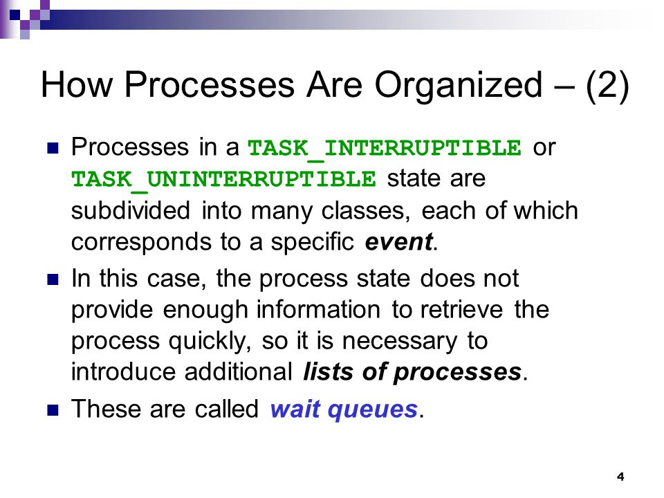 4 How Processes Are Organized – (2) Processes in a TASK_INTERRUPTIBLE or TASK_UNINTERRUPTIBLE state are subdivided into many classes, each of which corresponds to a specific event.