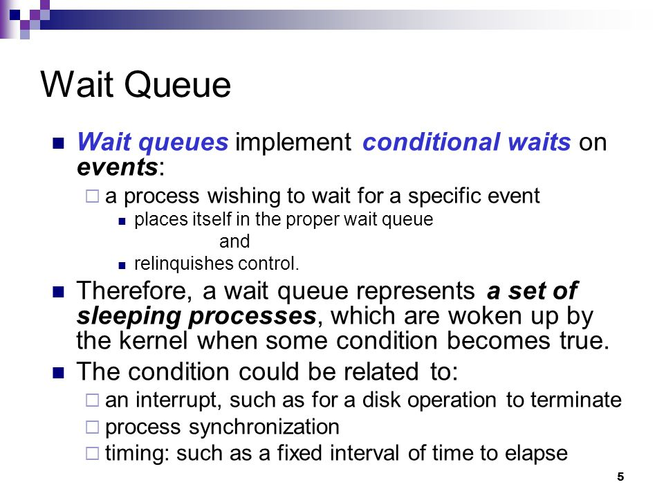 6 Wait Queue Implementation Wait queues are implemented as doubly linked lists whose elements include pointers to process descriptors.