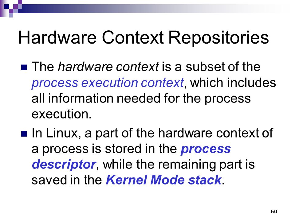 50 Hardware Context Repositories The hardware context is a subset of the process execution context, which includes all information needed for the process execution.