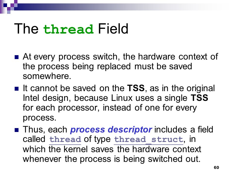 60 The thread Field At every process switch, the hardware context of the process being replaced must be saved somewhere.