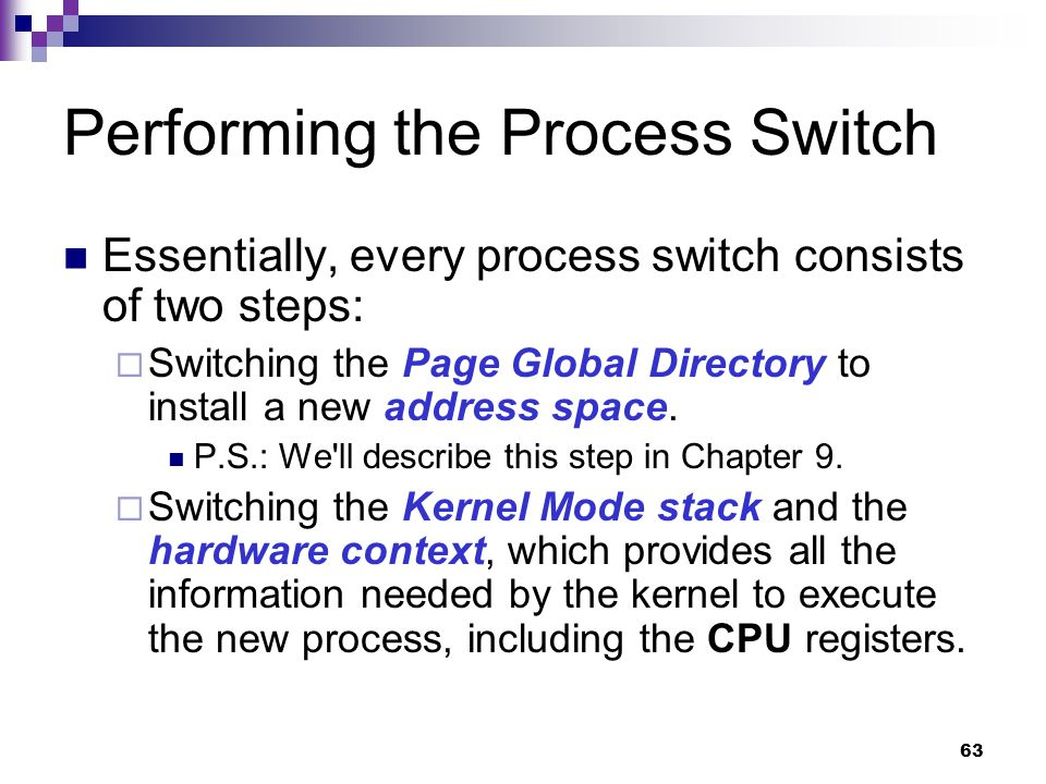 63 Performing the Process Switch Essentially, every process switch consists of two steps:  Switching the Page Global Directory to install a new addre