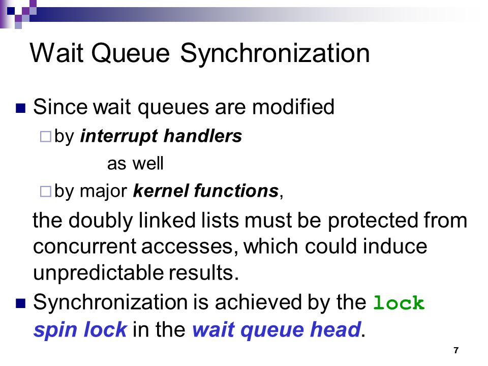 7 Wait Queue Synchronization Since wait queues are modified  by interrupt handlers as well  by major kernel functions, the doubly linked lists must be protected from concurrent accesses, which could induce unpredictable results.