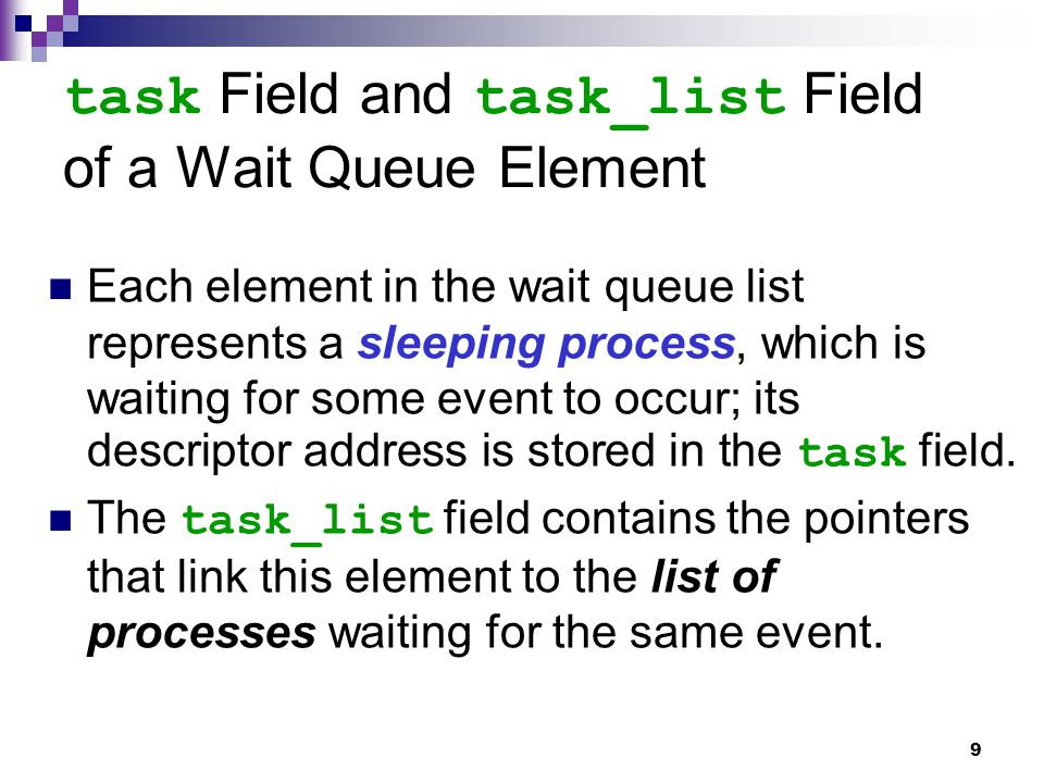 9 Each element in the wait queue list represents a sleeping process, which is waiting for some event to occur; its descriptor address is stored in the task field.