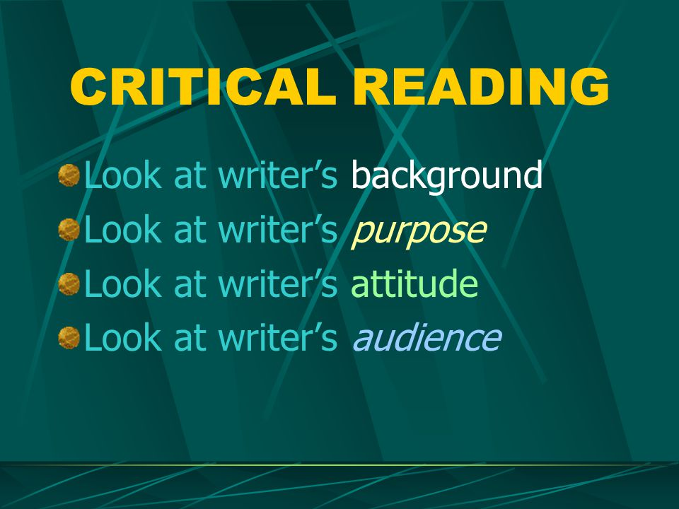 CRITICAL READING Look at writer's background Look at writer's purpose Look at writer's attitude Look at writer's audience