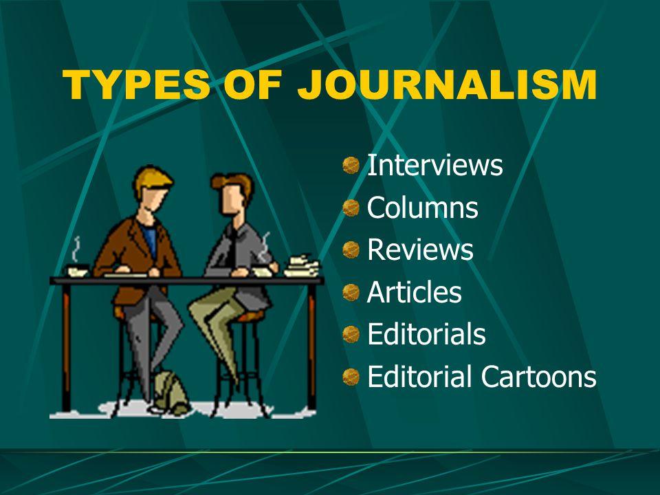 TYPES OF JOURNALISM Interviews Columns Reviews Articles Editorials Editorial Cartoons