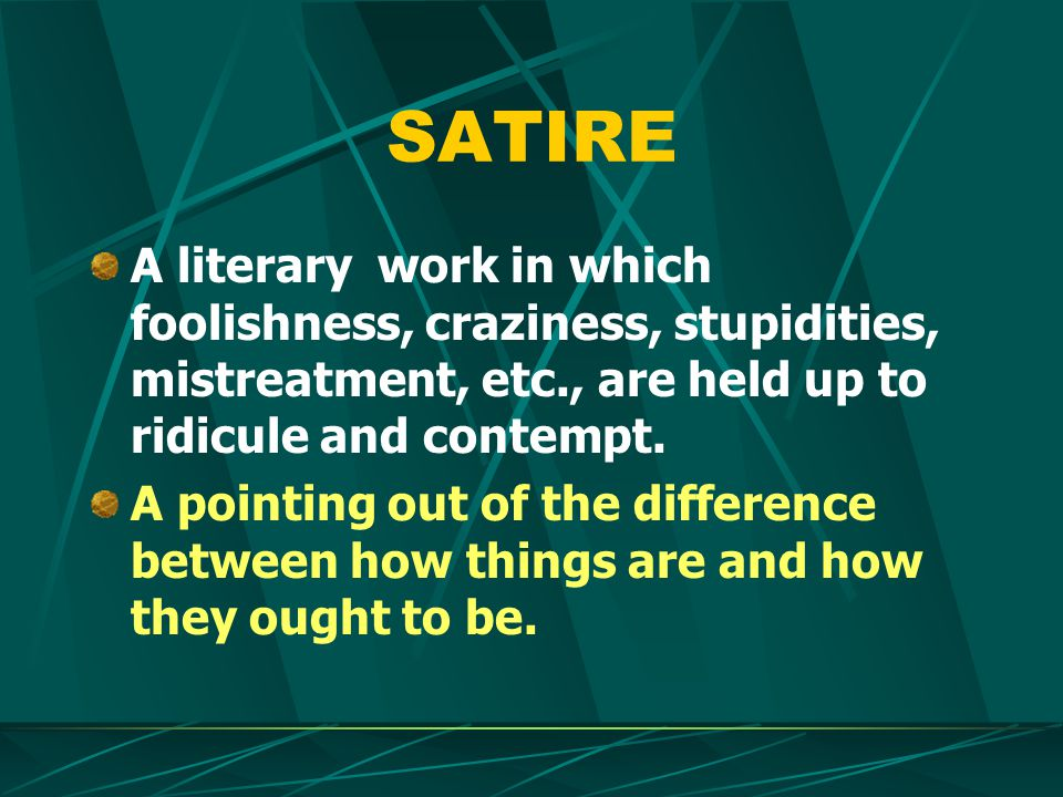 SATIRE A literary work in which foolishness, craziness, stupidities, mistreatment, etc., are held up to ridicule and contempt.