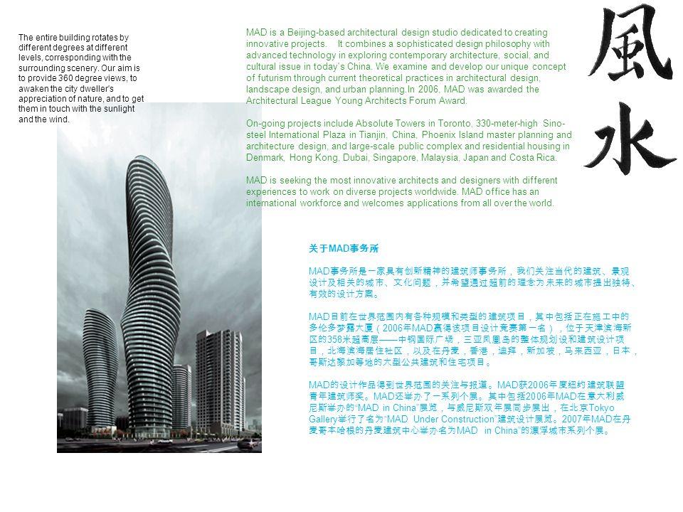 关于 MAD 事务所 MAD 事务所是一家具有创新精神的建筑师事务所,我们关注当代的建筑、景观 设计及相关的城市、文化问题,并希望通过超前的理念为未来的城市提出独特、 有效的设计方案。 MAD 目前在世界范围内有各种规模和类型的建筑项目,其中包括正在施工中的 多伦多梦露大厦( 2006 年 MAD 赢得该项目设计竞赛第一名),位于天津滨海新 区的 358 米超高层 —— 中钢国际广场,三亚凤凰岛的整体规划设和建筑设计项 目,北海滨海居住社区,以及在丹麦,香港,迪拜,新加坡,马来西亚,日本, 哥斯达黎加等地的大型公共建筑和住宅项目。 MAD 的设计作品得到世界范围的关注与报道。 MAD 获 2006 年度纽约建筑联盟 青年建筑师奖。 MAD 还举办了一系列个展。其中包括 2006 年 MAD 在意大利威 尼斯举办的 MAD in China 展览,与威尼斯双年展同步展出,在北京 Tokyo Gallery 举行了名为 MAD Under Construction 建筑设计展览。 2007 年 MAD 在丹 麦哥本哈根的丹麦建筑中心举办名为 MAD in China 的漂浮城市系列个展。 MAD is a Beijing-based architectural design studio dedicated to creating innovative projects.