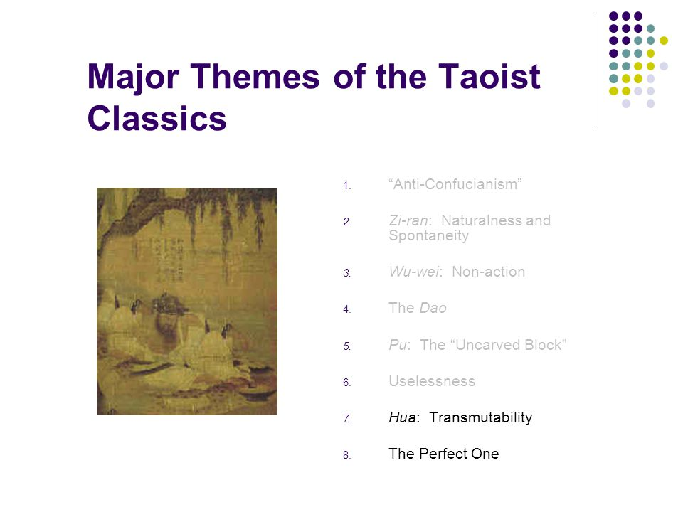 "Major Themes of the Taoist Classics 1. ""Anti-Confucianism"" 2. Zi-ran: Naturalness and Spontaneity 3. Wu-wei: Non-action 4. The Dao 5. Pu: The ""Uncarve"