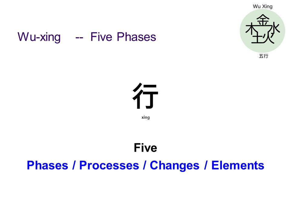 Wu-xing -- Five Phases 行 xing Five Phases / Processes / Changes / Elements
