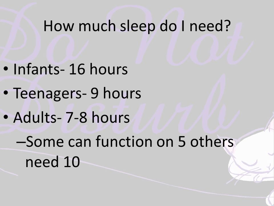 How much sleep do I need? Infants- 16 hours Teenagers- 9 hours Adults- 7-8 hours – Some can function on 5 others need 10