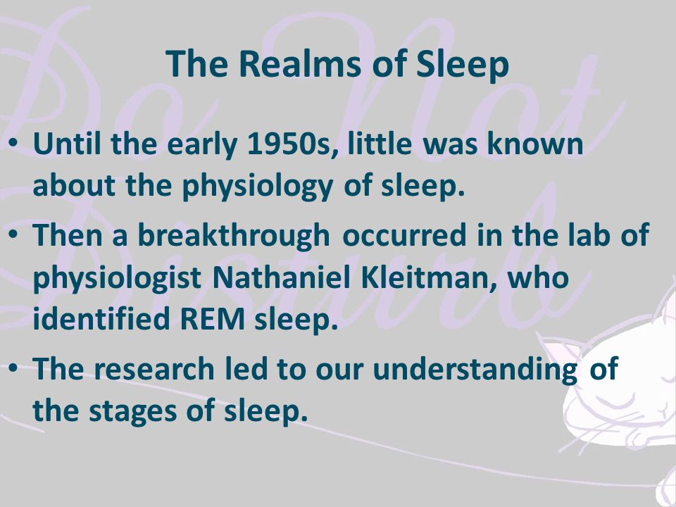 The Realms of Sleep Until the early 1950s, little was known about the physiology of sleep. Then a breakthrough occurred in the lab of physiologist Nat