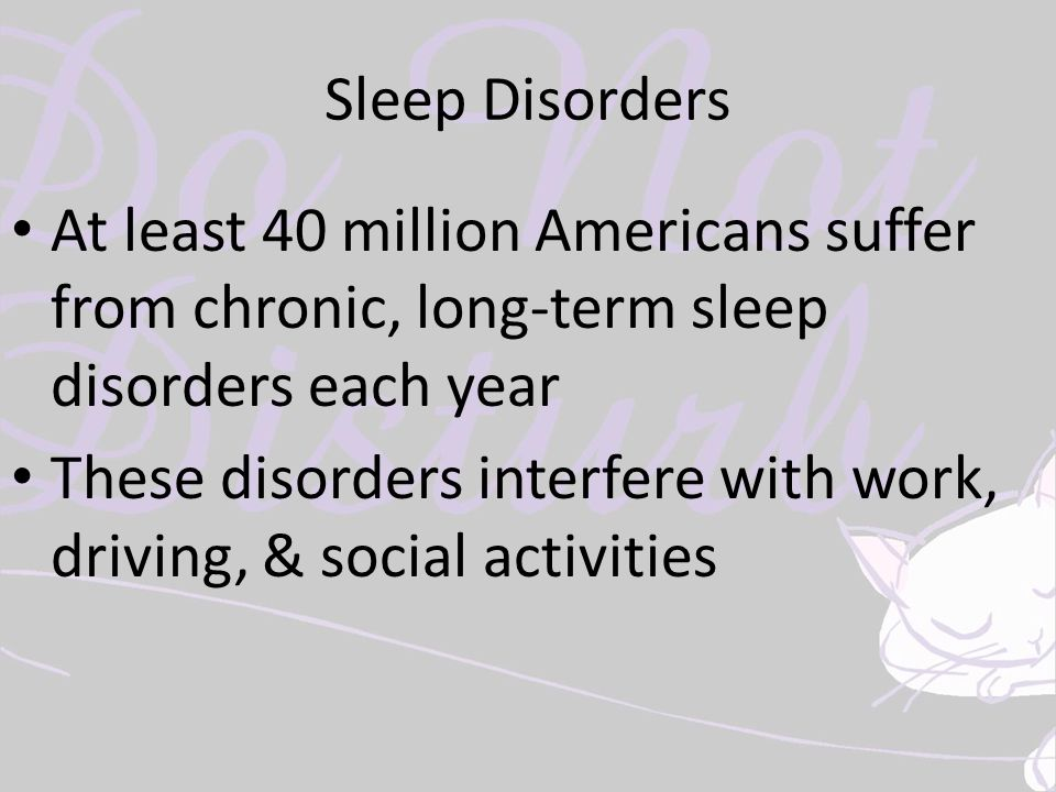 Sleep Disorders At least 40 million Americans suffer from chronic, long-term sleep disorders each year These disorders interfere with work, driving, &