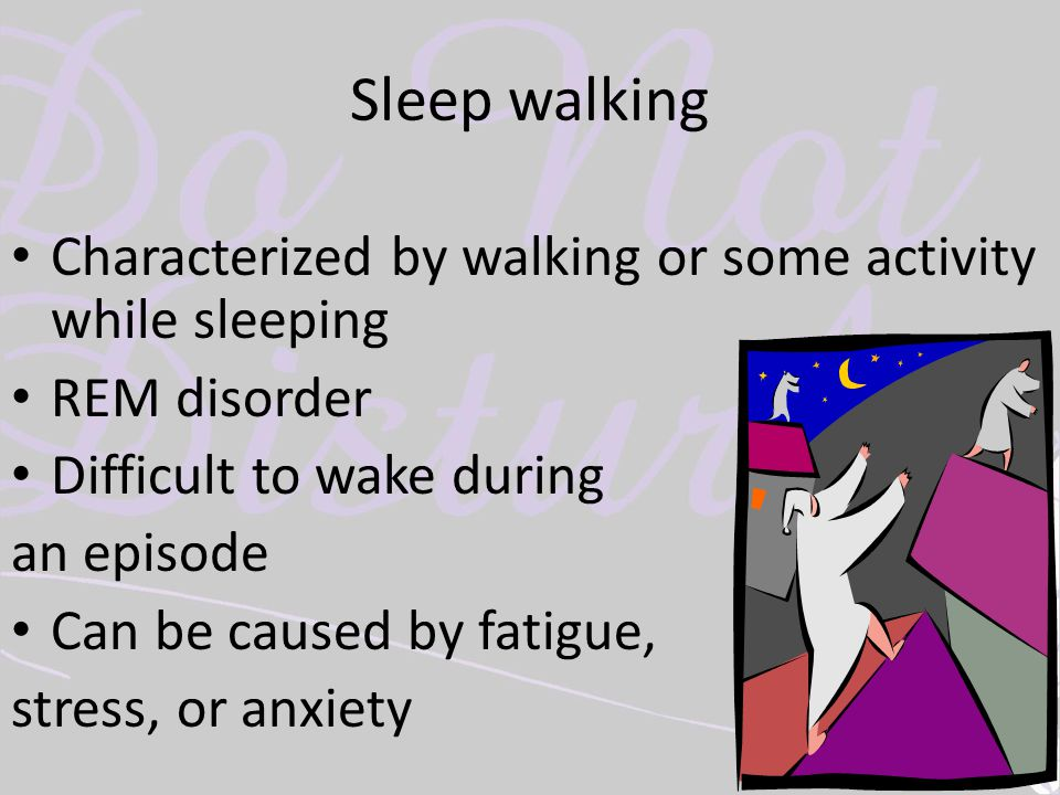 Sleep walking Characterized by walking or some activity while sleeping REM disorder Difficult to wake during an episode Can be caused by fatigue, stre