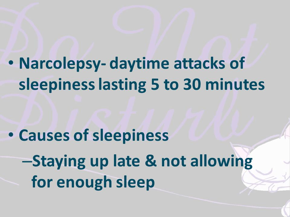 Narcolepsy- daytime attacks of sleepiness lasting 5 to 30 minutes Causes of sleepiness – Staying up late & not allowing for enough sleep